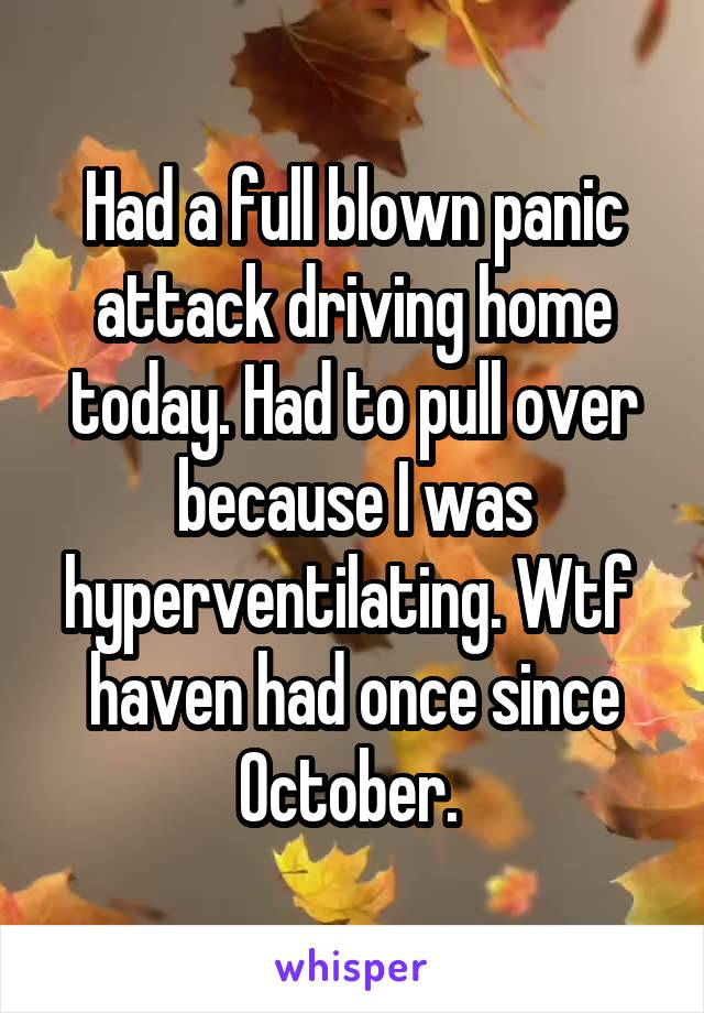 Had a full blown panic attack driving home today. Had to pull over because I was hyperventilating. Wtf  haven had once since October.
