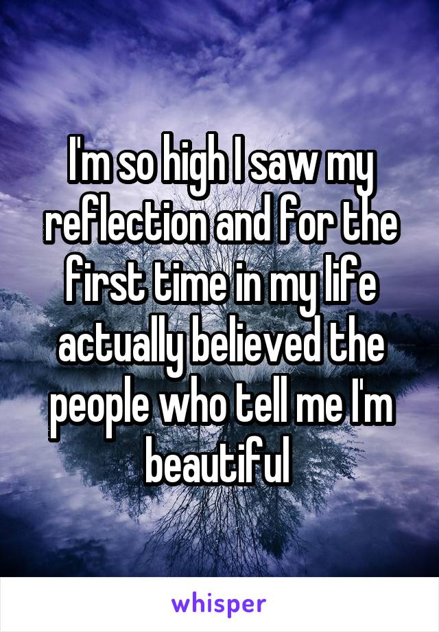I'm so high I saw my reflection and for the first time in my life actually believed the people who tell me I'm beautiful