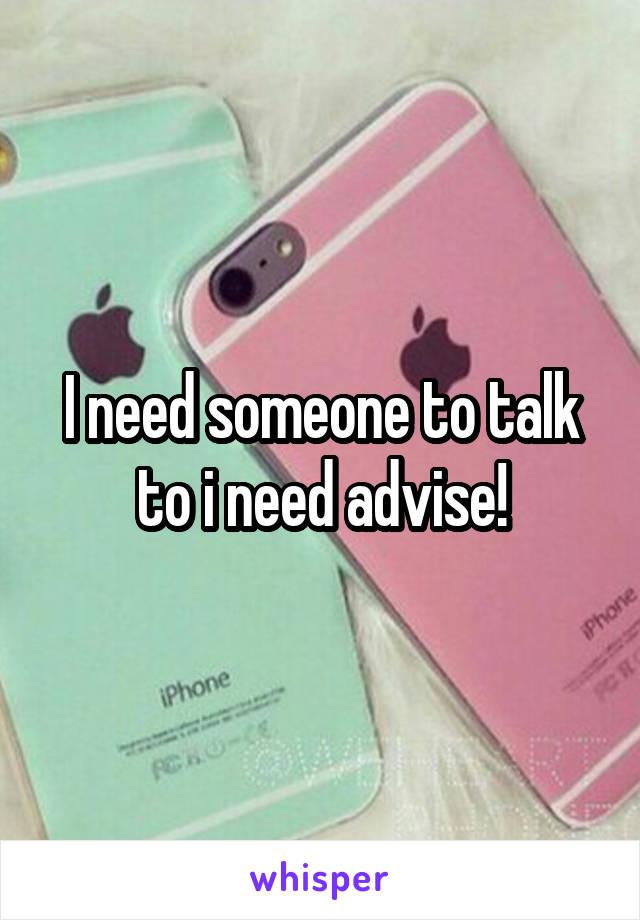 I need someone to talk to i need advise!