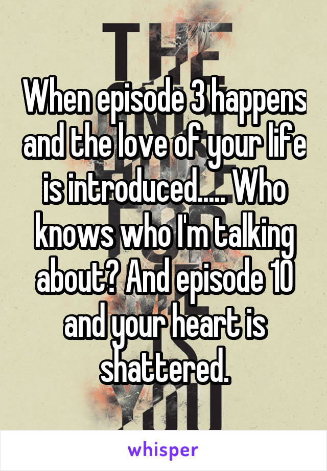 When episode 3 happens and the love of your life is introduced..... Who knows who I'm talking about? And episode 10 and your heart is shattered.