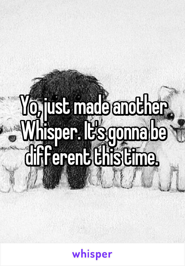 Yo, just made another Whisper. It's gonna be different this time.