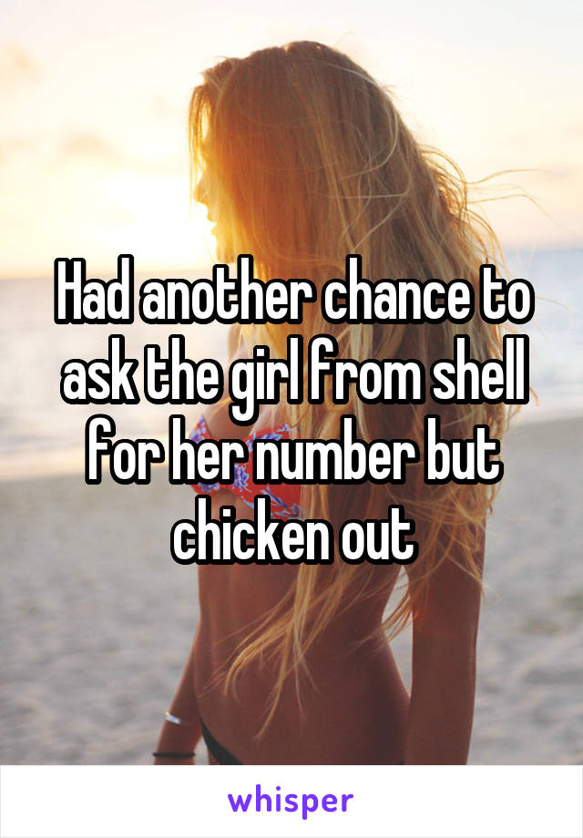 Had another chance to ask the girl from shell for her number but chicken out