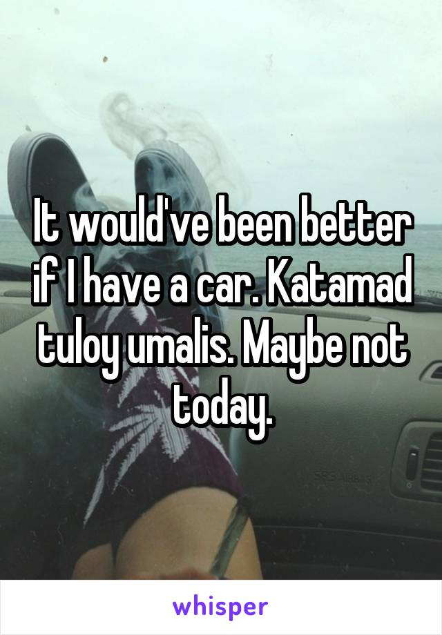 It would've been better if I have a car. Katamad tuloy umalis. Maybe not today.