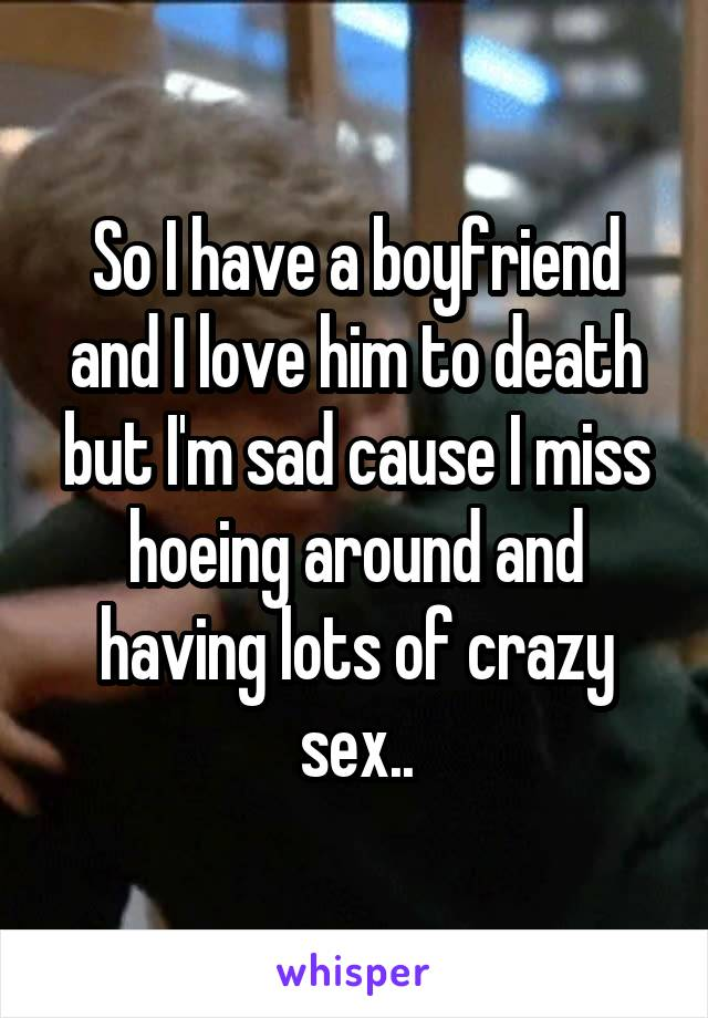 So I have a boyfriend and I love him to death but I'm sad cause I miss hoeing around and having lots of crazy sex..