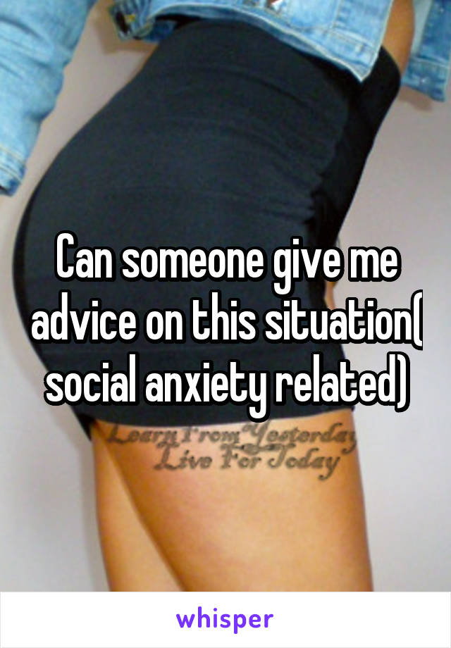 Can someone give me advice on this situation( social anxiety related)