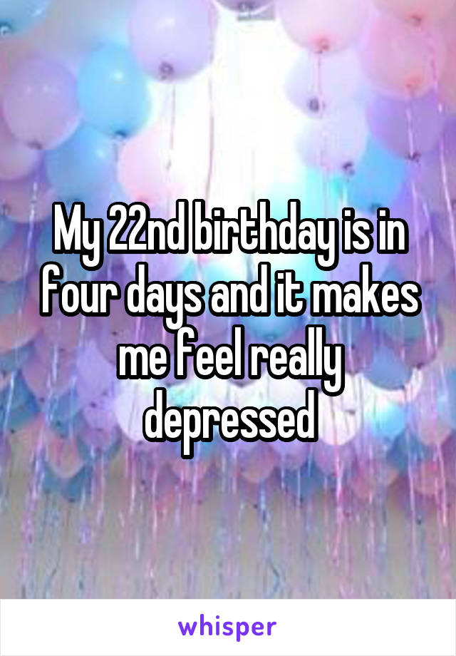 My 22nd birthday is in four days and it makes me feel really depressed