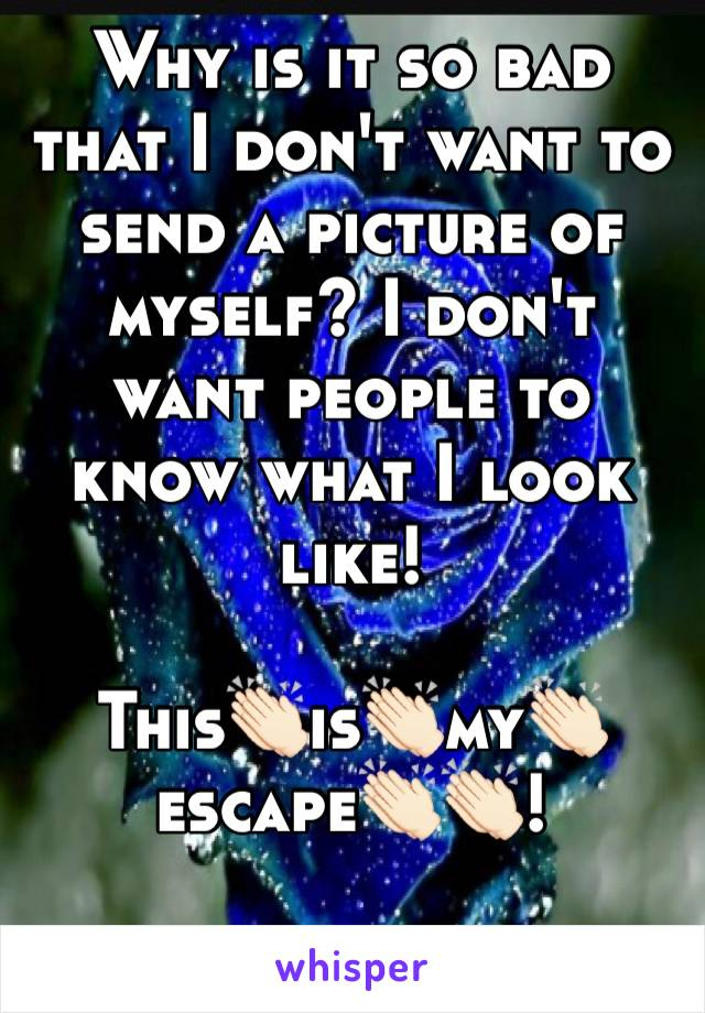 Why is it so bad that I don't want to send a picture of myself? I don't want people to know what I look like!   This👏🏻is👏🏻my👏🏻escape👏🏻👏🏻!