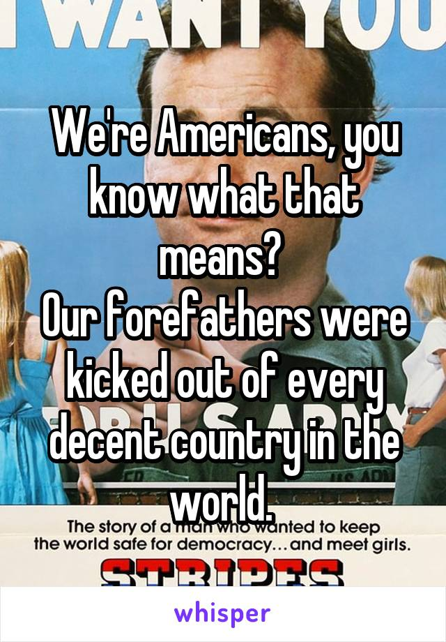 We're Americans, you know what that means?  Our forefathers were kicked out of every decent country in the world.