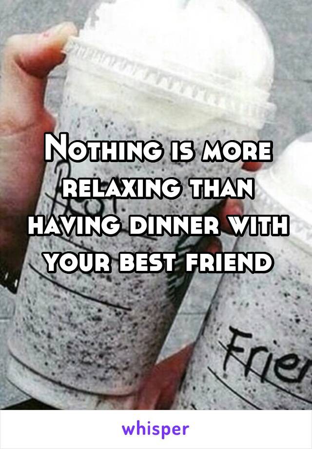 Nothing is more relaxing than having dinner with your best friend