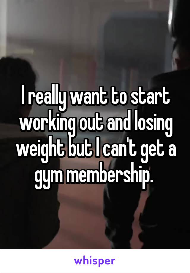 I really want to start working out and losing weight but I can't get a gym membership.