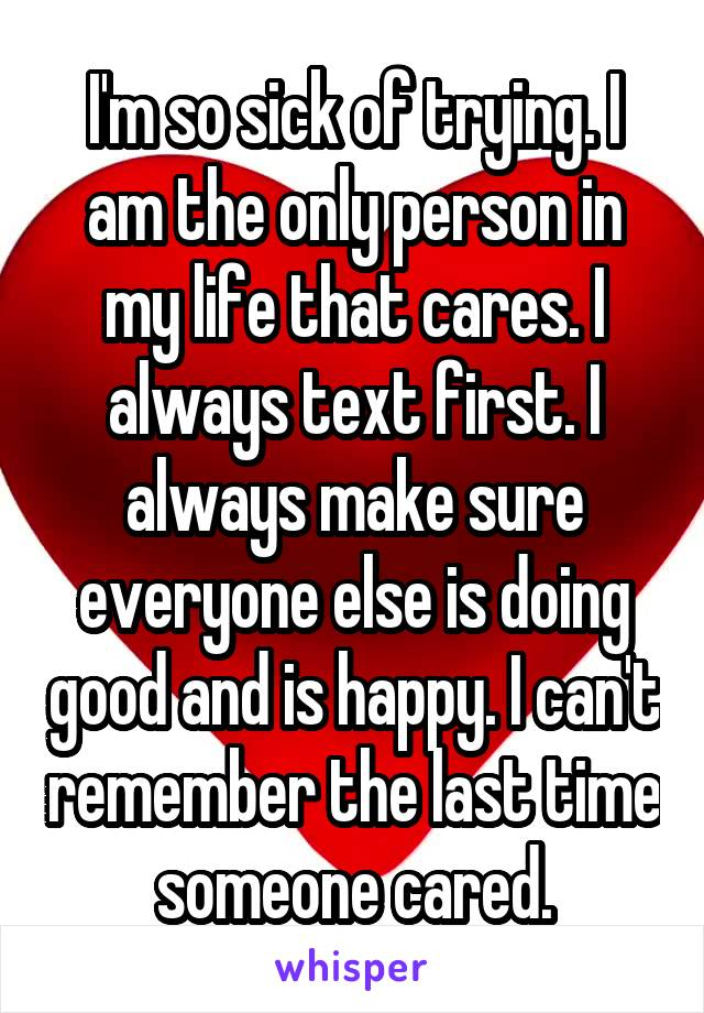 I'm so sick of trying. I am the only person in my life that cares. I always text first. I always make sure everyone else is doing good and is happy. I can't remember the last time someone cared.