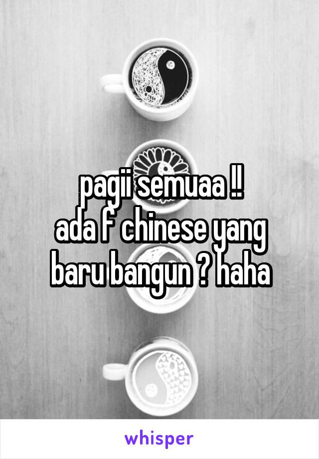 pagii semuaa !! ada f chinese yang baru bangun ? haha
