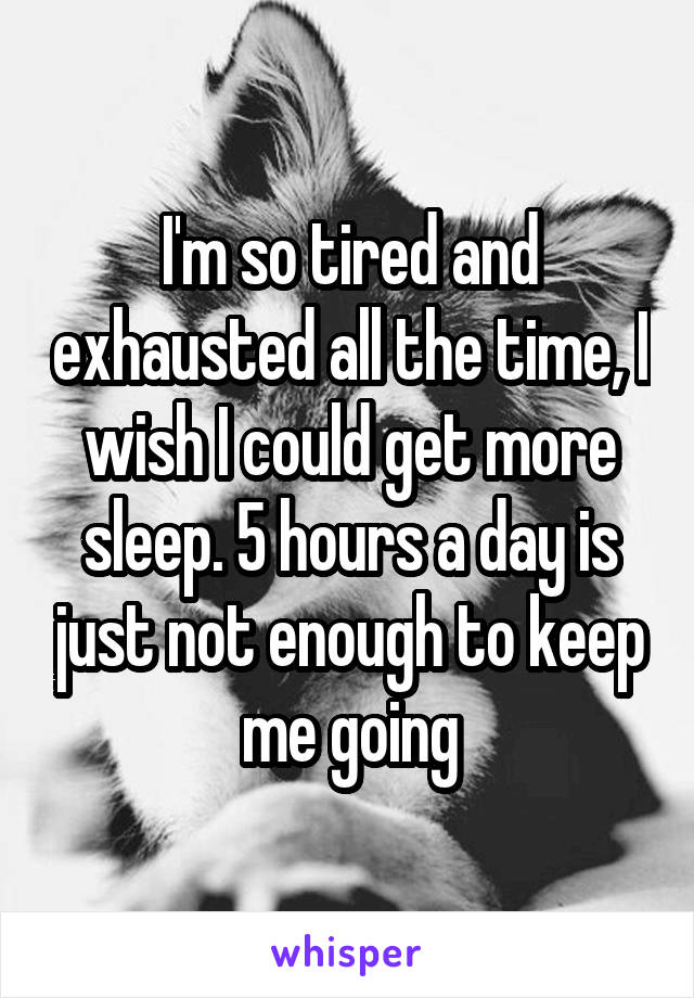 I'm so tired and exhausted all the time, I wish I could get more sleep. 5 hours a day is just not enough to keep me going