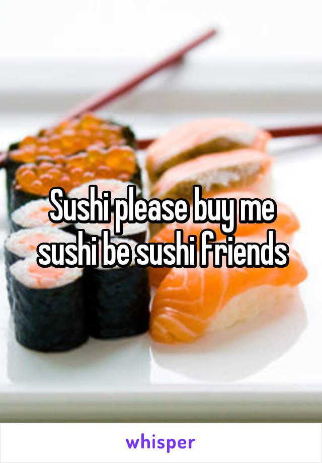 Sushi please buy me sushi be sushi friends