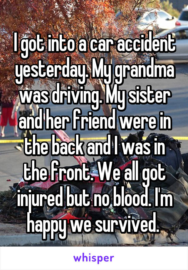 I got into a car accident yesterday. My grandma was driving. My sister and her friend were in the back and I was in the front. We all got injured but no blood. I'm happy we survived.
