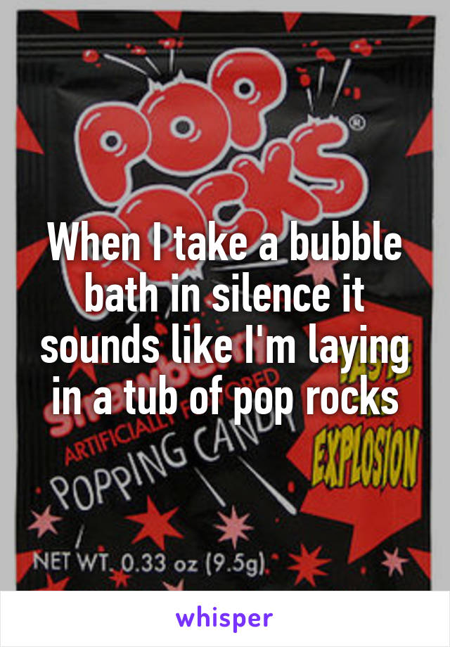 When I take a bubble bath in silence it sounds like I'm laying in a tub of pop rocks