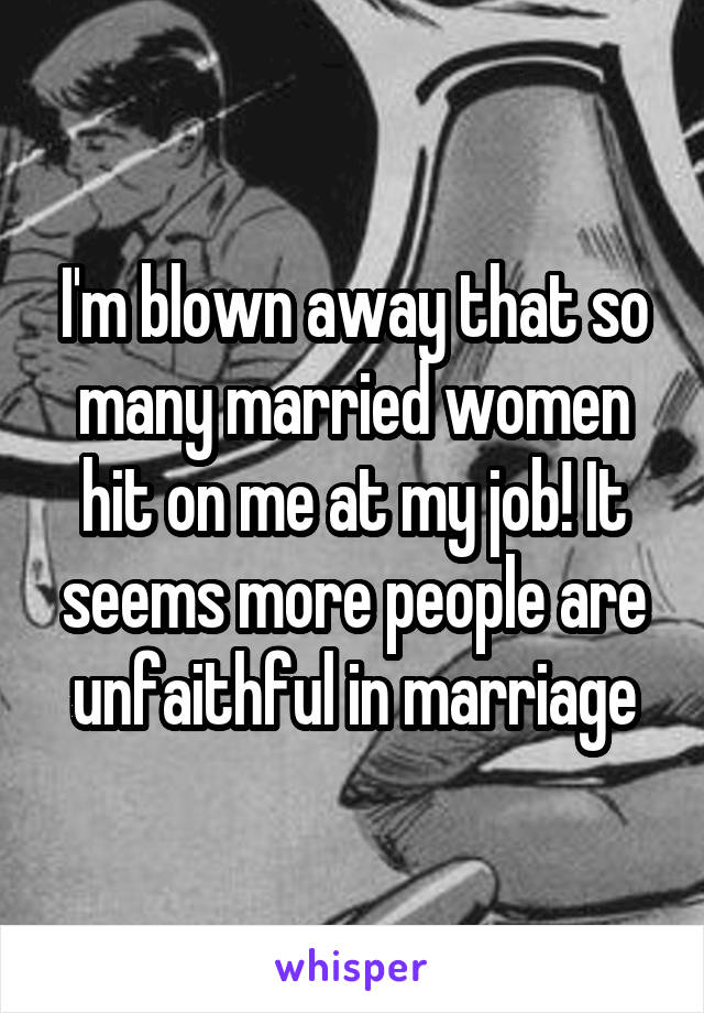 I'm blown away that so many married women hit on me at my job! It seems more people are unfaithful in marriage