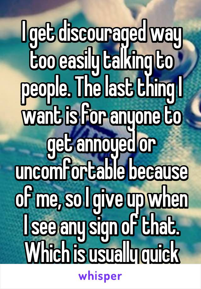 I get discouraged way too easily talking to people. The last thing I want is for anyone to get annoyed or uncomfortable because of me, so I give up when I see any sign of that. Which is usually quick