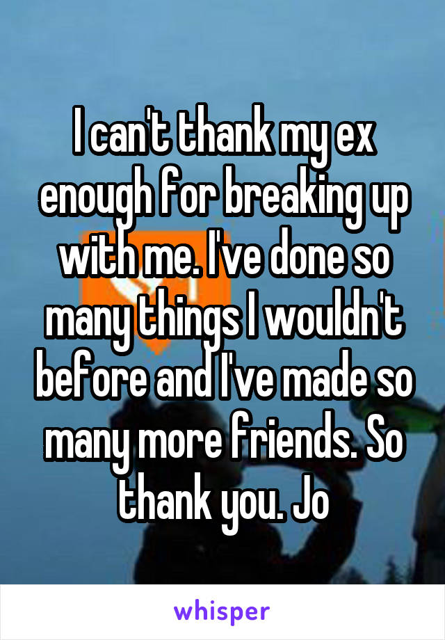 I can't thank my ex enough for breaking up with me. I've done so many things I wouldn't before and I've made so many more friends. So thank you. Jo