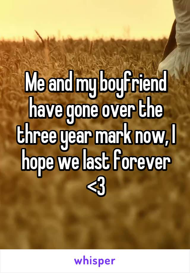 Me and my boyfriend have gone over the three year mark now, I hope we last forever <3