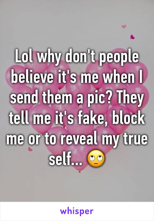 Lol why don't people believe it's me when I send them a pic? They tell me it's fake, block me or to reveal my true self... 🙄