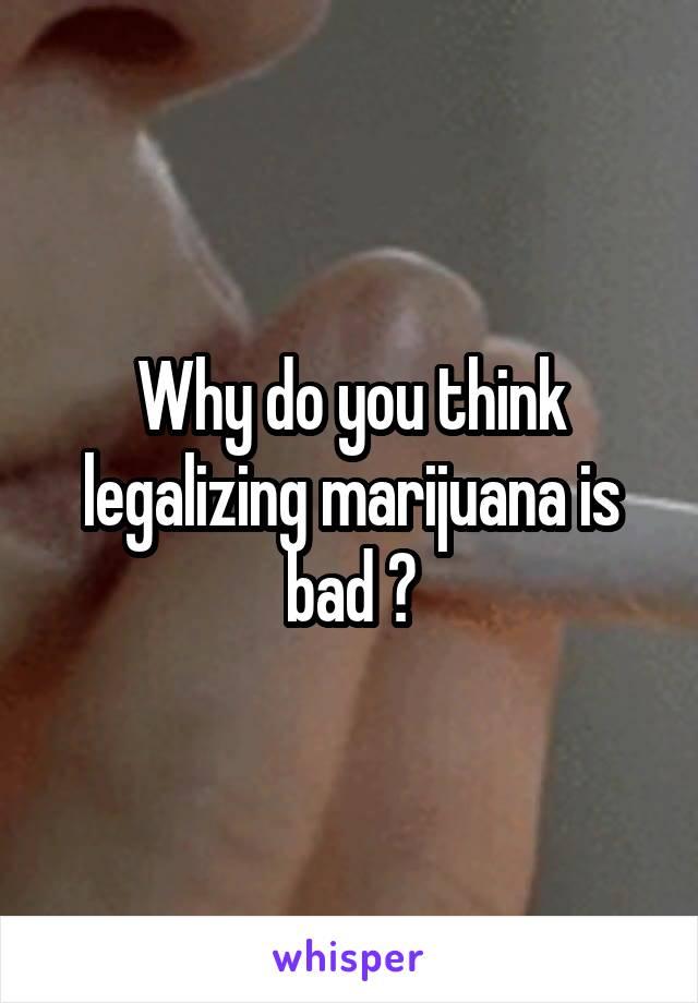 Why do you think legalizing marijuana is bad ?