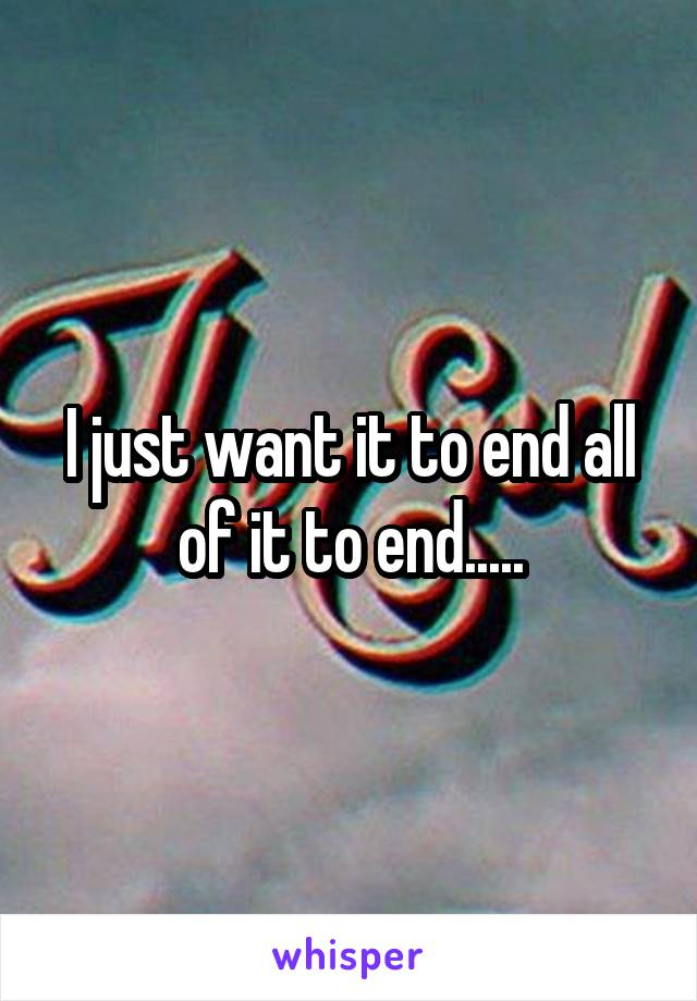 I just want it to end all of it to end.....