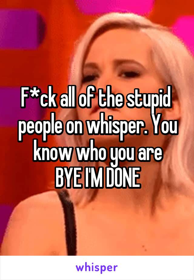F*ck all of the stupid  people on whisper. You know who you are BYE I'M DONE