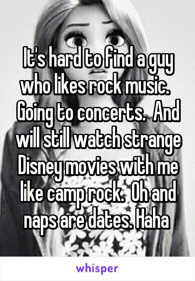 It's hard to find a guy who likes rock music.   Going to concerts.  And will still watch strange Disney movies with me like camp rock.  Oh and naps are dates. Haha