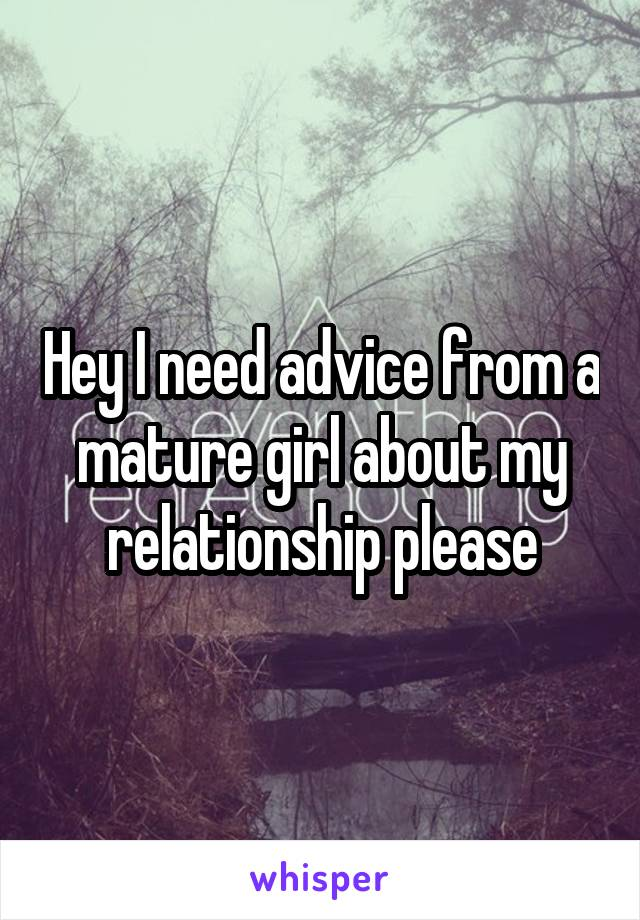 Hey I need advice from a mature girl about my relationship please