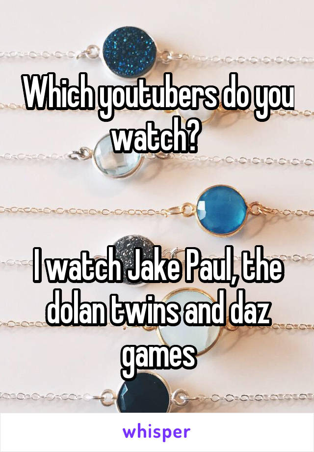 Which youtubers do you watch?    I watch Jake Paul, the dolan twins and daz games
