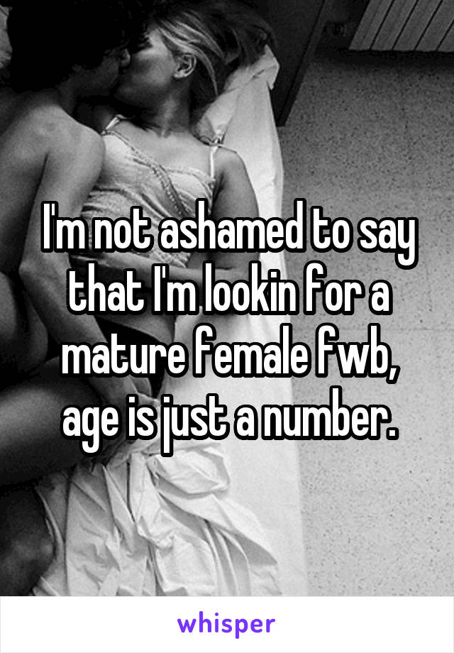 I'm not ashamed to say that I'm lookin for a mature female fwb, age is just a number.