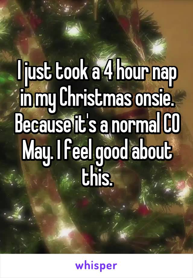 I just took a 4 hour nap in my Christmas onsie. Because it's a normal CO May. I feel good about this.