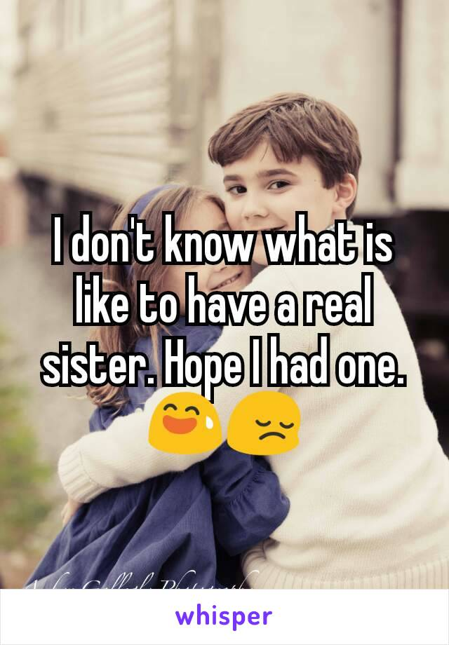 I don't know what is like to have a real sister. Hope I had one.😅😔