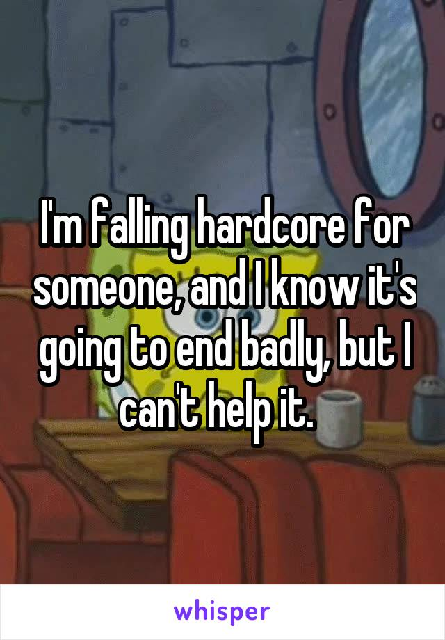 I'm falling hardcore for someone, and I know it's going to end badly, but I can't help it.