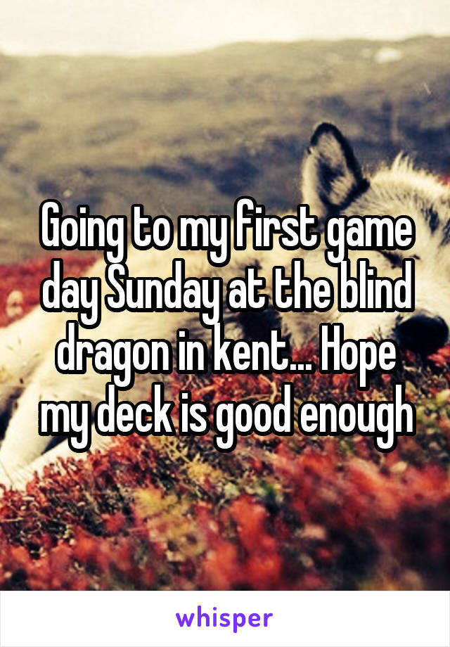 Going to my first game day Sunday at the blind dragon in kent... Hope my deck is good enough