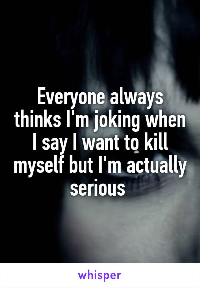 Everyone always thinks I'm joking when I say I want to kill myself but I'm actually serious