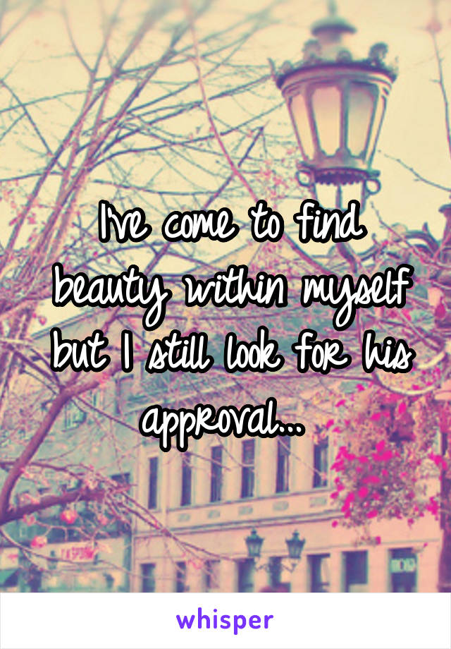I've come to find beauty within myself but I still look for his approval...