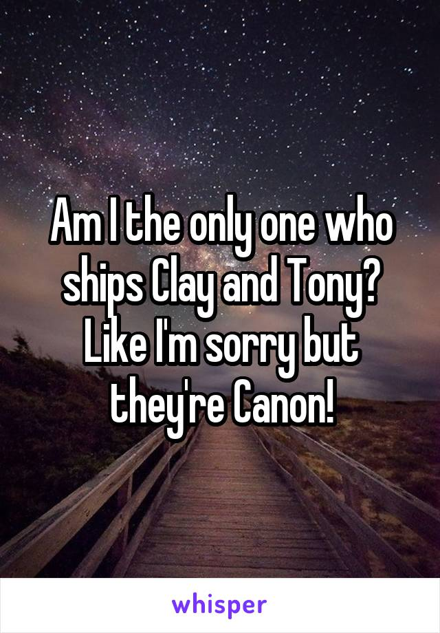 Am I the only one who ships Clay and Tony? Like I'm sorry but they're Canon!