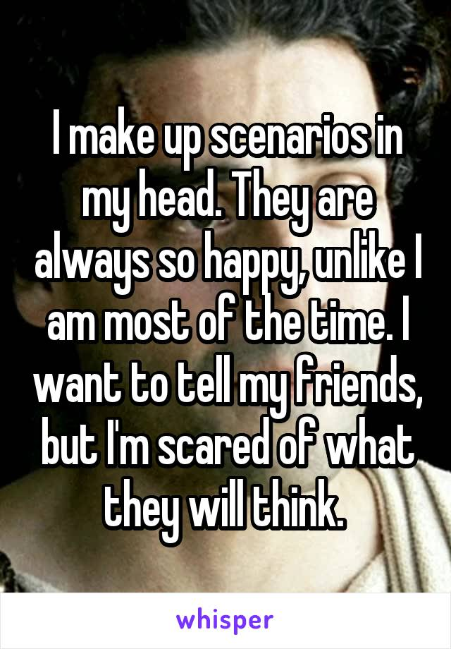 I make up scenarios in my head. They are always so happy, unlike I am most of the time. I want to tell my friends, but I'm scared of what they will think.
