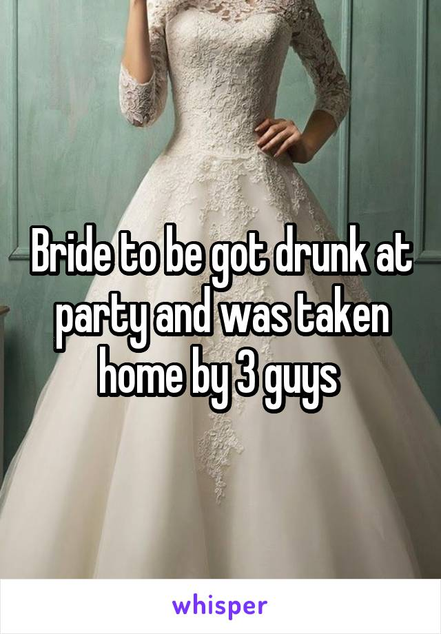 Bride to be got drunk at party and was taken home by 3 guys