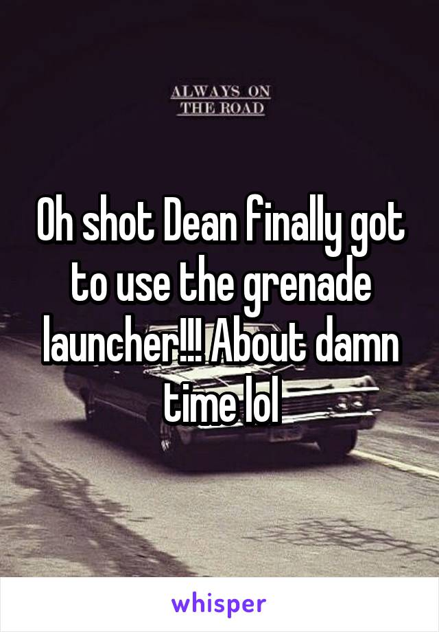 Oh shot Dean finally got to use the grenade launcher!!! About damn time lol