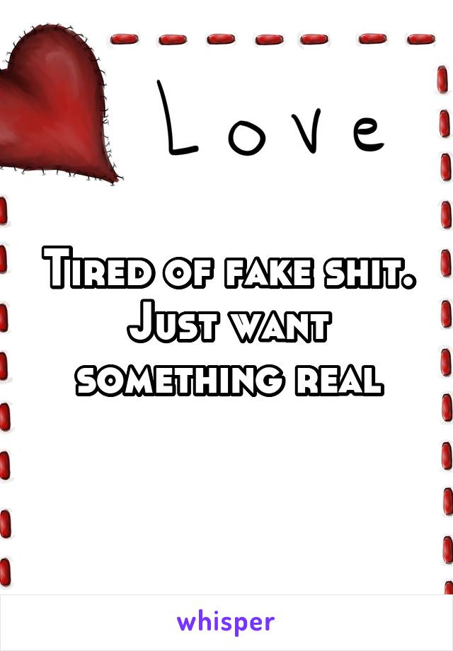 Tired of fake shit. Just want something real