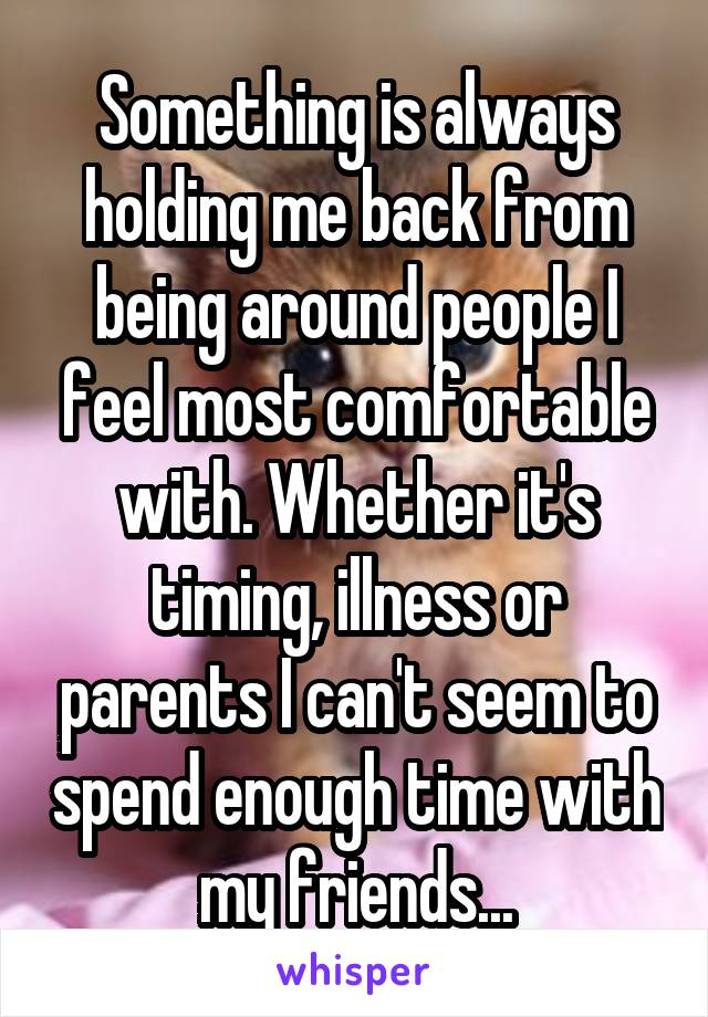 Something is always holding me back from being around people I feel most comfortable with. Whether it's timing, illness or parents I can't seem to spend enough time with my friends...