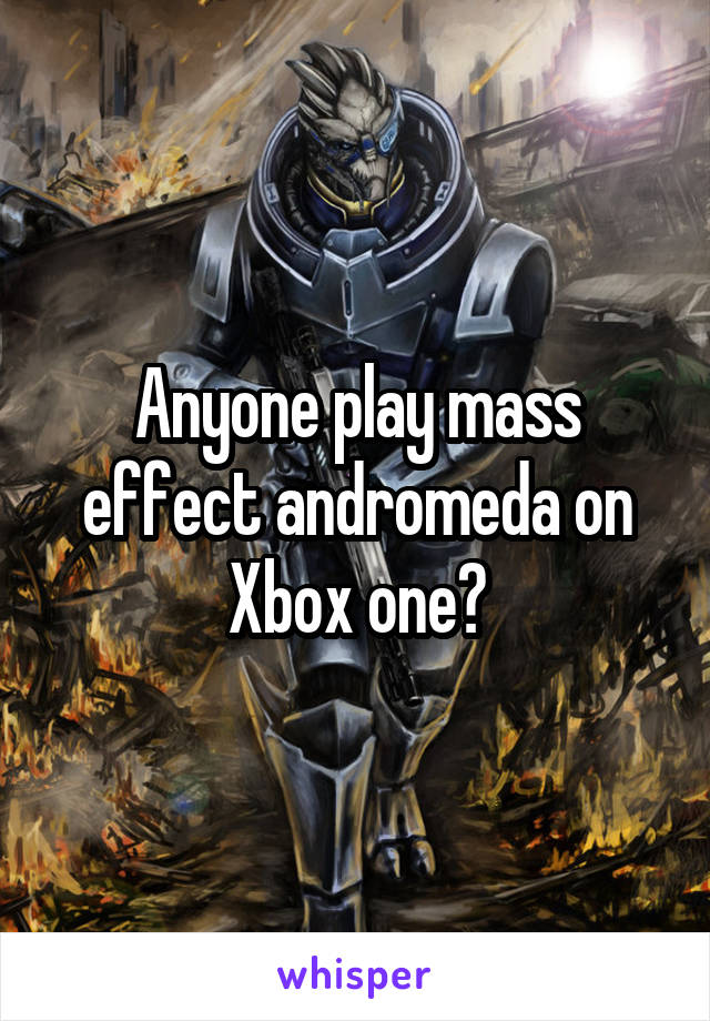 Anyone play mass effect andromeda on Xbox one?