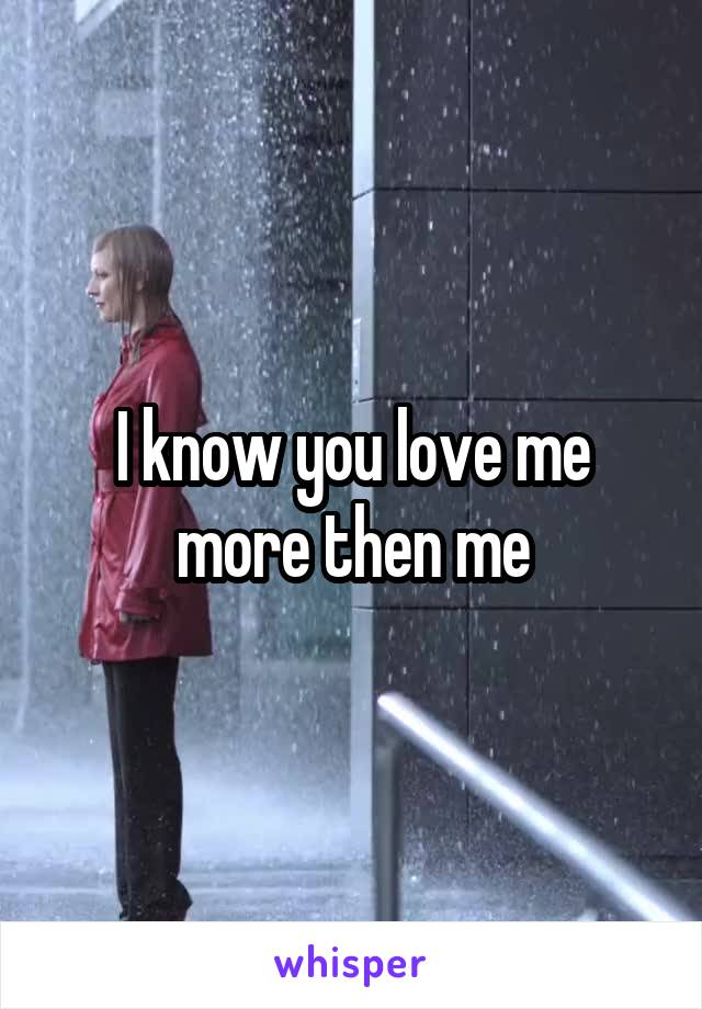 I know you love me more then me