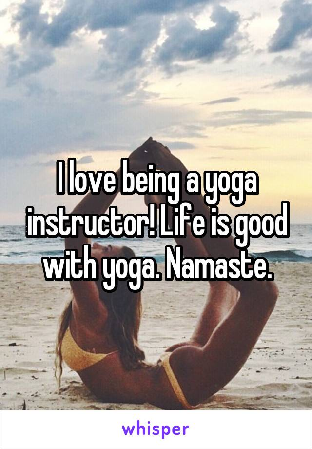 I love being a yoga instructor! Life is good with yoga. Namaste.