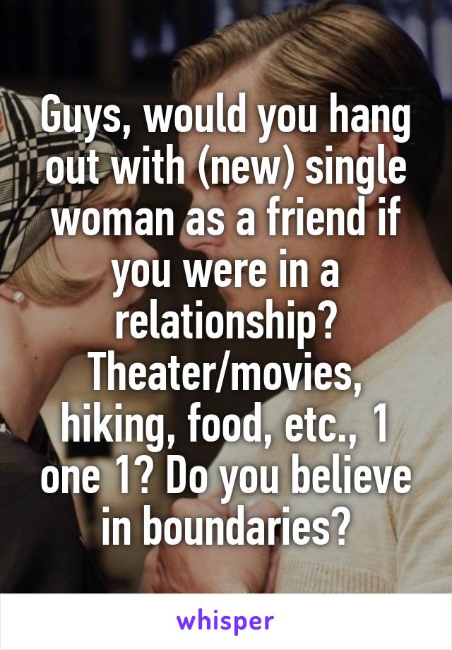 Guys, would you hang out with (new) single woman as a friend if you were in a relationship? Theater/movies, hiking, food, etc., 1 one 1? Do you believe in boundaries?