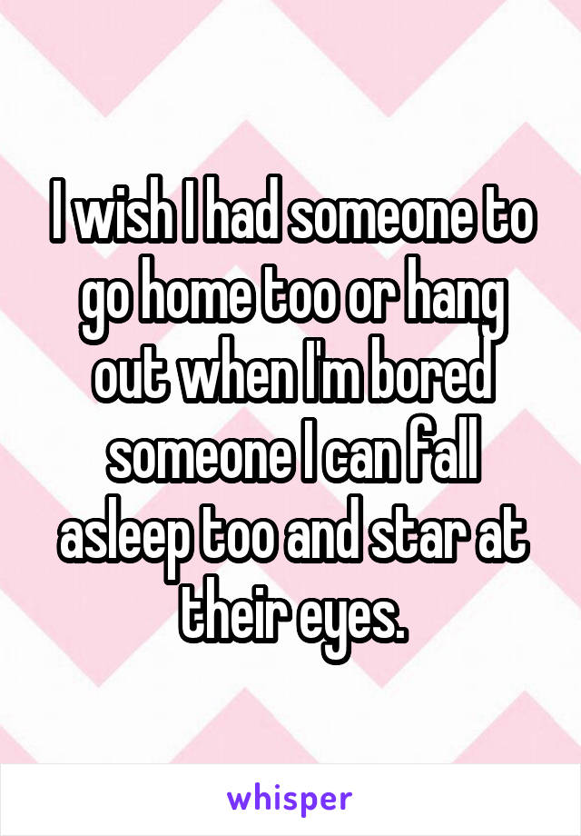 I wish I had someone to go home too or hang out when I'm bored someone I can fall asleep too and star at their eyes.