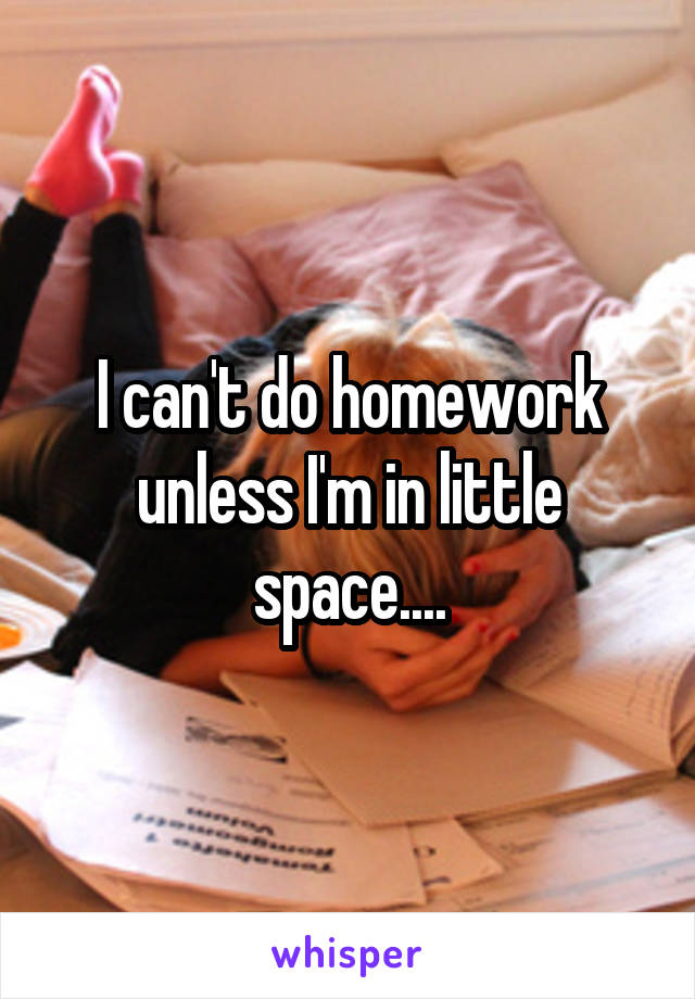 I can't do homework unless I'm in little space....
